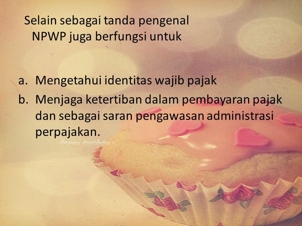 Selain sebagai tanda pengenal NPWP juga berfungsi untuk a.Mengetahui identitas wajib pajak b.Menjaga ketertiban dalam pembayaran pajak dan sebagai sar