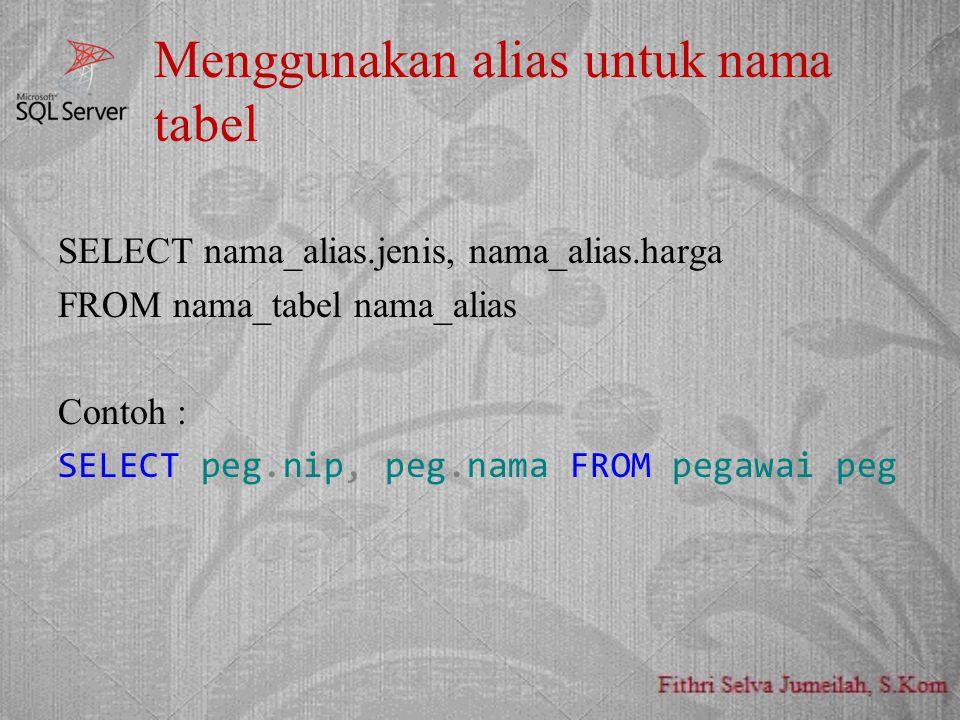 Menggunakan alias untuk nama tabel SELECT nama_alias.jenis, nama_alias.harga FROM nama_tabel nama_alias Contoh : SELECT peg.nip, peg.nama FROM pegawai peg