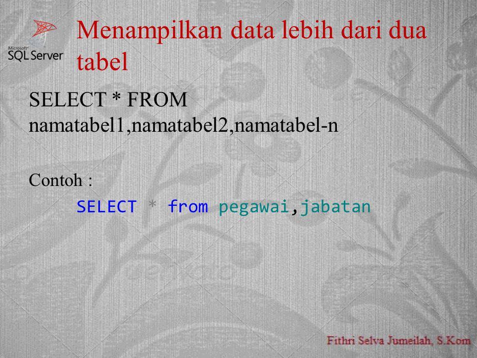 Menampilkan data lebih dari dua tabel SELECT * FROM namatabel1,namatabel2,namatabel-n Contoh : SELECT * from pegawai,jabatan
