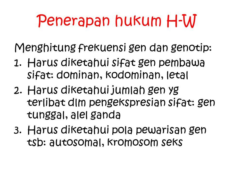Penerapan hukum H-W Menghitung frekuensi gen dan genotip: 1.Harus diketahui sifat gen pembawa sifat: dominan, kodominan, letal 2.Harus diketahui jumla