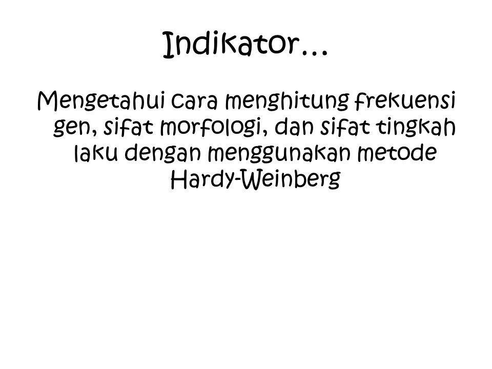 Indikator… Mengetahui cara menghitung frekuensi gen, sifat morfologi, dan sifat tingkah laku dengan menggunakan metode Hardy-Weinberg