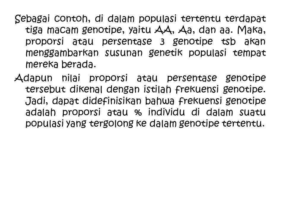 Sebagai contoh, di dalam populasi tertentu terdapat tiga macam genotipe, yaitu AA, Aa, dan aa. Maka, proporsi atau persentase 3 genotipe tsb akan meng