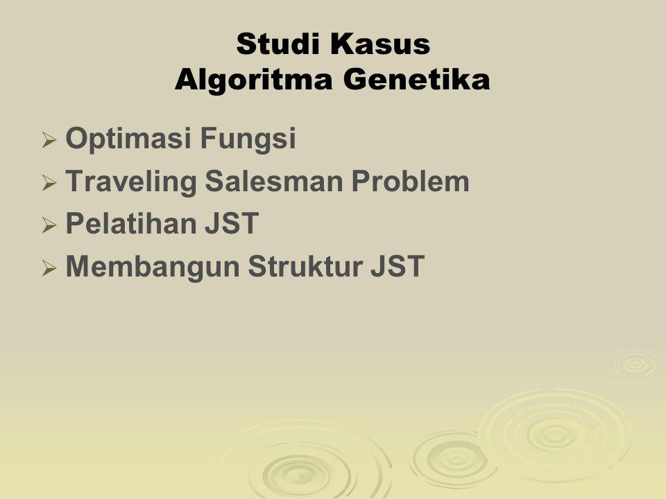 Studi Kasus Algoritma Genetika   Optimasi Fungsi   Traveling Salesman Problem   Pelatihan JST   Membangun Struktur JST