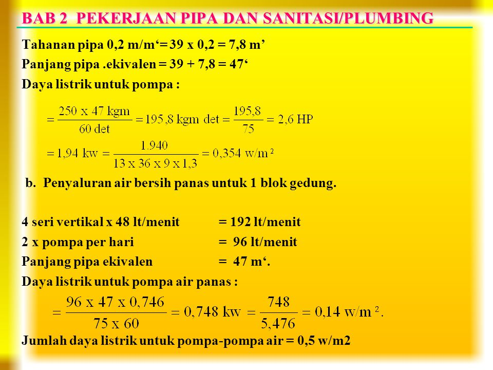 Tahanan pipa 0,2 m/m'= 39 x 0,2 = 7,8 m' Panjang pipa.ekivalen = 39 + 7,8 = 47' Daya listrik untuk pompa : b. Penyaluran air bersih panas untuk 1 blok