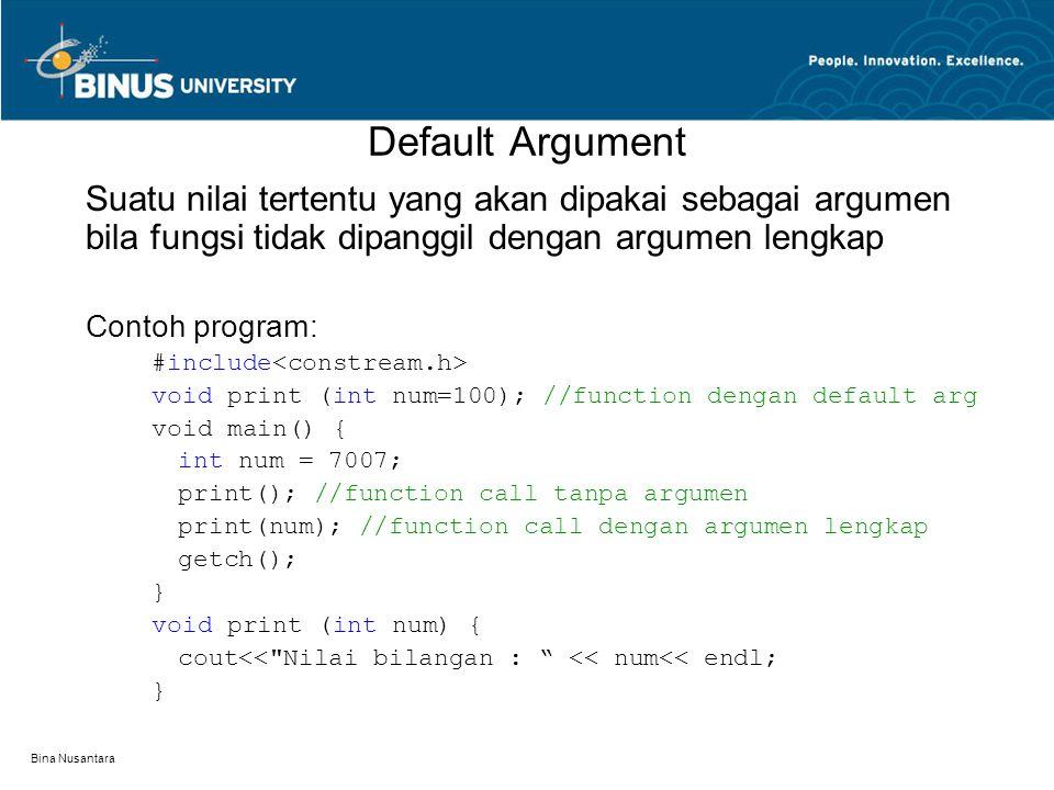 Bina Nusantara Suatu nilai tertentu yang akan dipakai sebagai argumen bila fungsi tidak dipanggil dengan argumen lengkap Contoh program: #include void print (int num=100); //function dengan default arg void main() { int num = 7007; print(); //function call tanpa argumen print(num); //function call dengan argumen lengkap getch(); } void print (int num) { cout<< Nilai bilangan : << num<< endl; } Default Argument