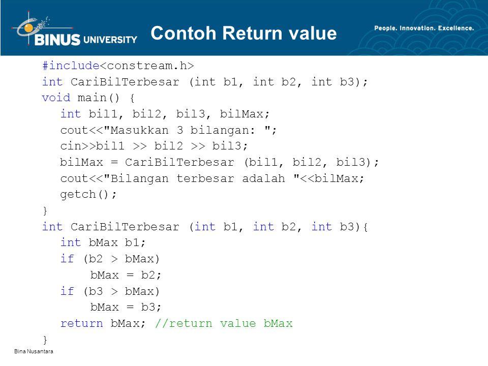 Bina Nusantara #include int CariBilTerbesar (int b1, int b2, int b3); void main() { int bil1, bil2, bil3, bilMax; cout<< Masukkan 3 bilangan: ; cin>>bil1 >> bil2 >> bil3; bilMax = CariBilTerbesar (bil1, bil2, bil3); cout<< Bilangan terbesar adalah <<bilMax; getch(); } int CariBilTerbesar (int b1, int b2, int b3){ int bMax b1; if (b2 > bMax) bMax = b2; if (b3 > bMax) bMax = b3; return bMax; //return value bMax } Contoh Return value