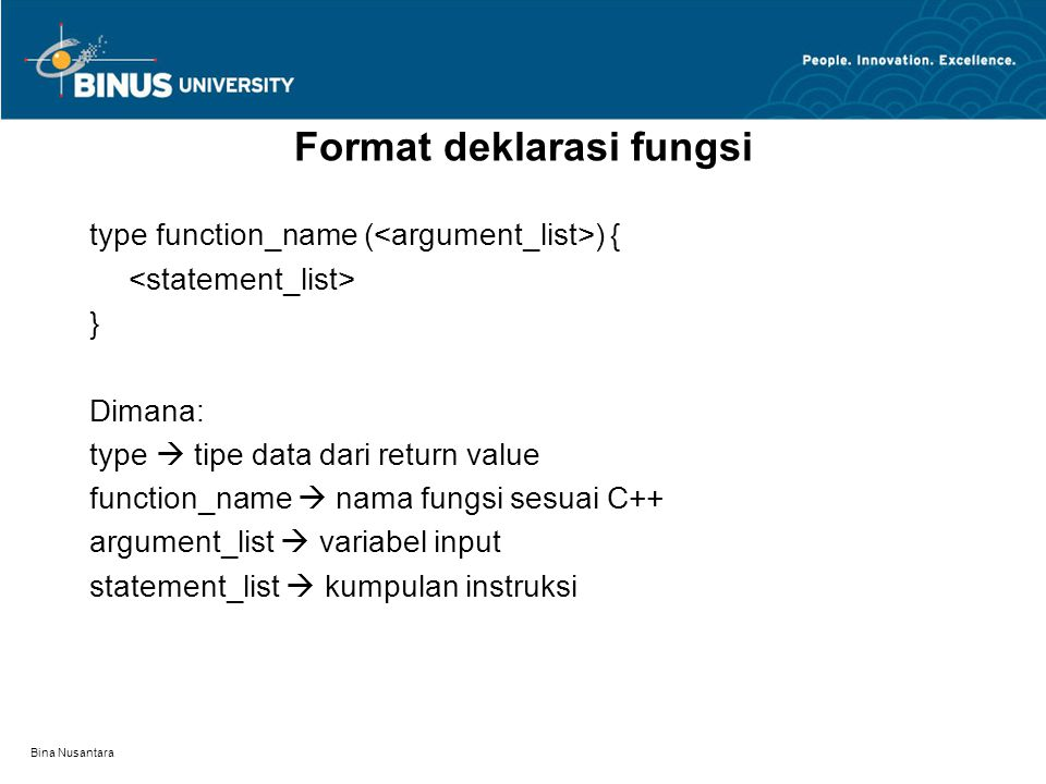 Bina Nusantara type function_name ( ) { } Dimana: type  tipe data dari return value function_name  nama fungsi sesuai C++ argument_list  variabel input statement_list  kumpulan instruksi Format deklarasi fungsi