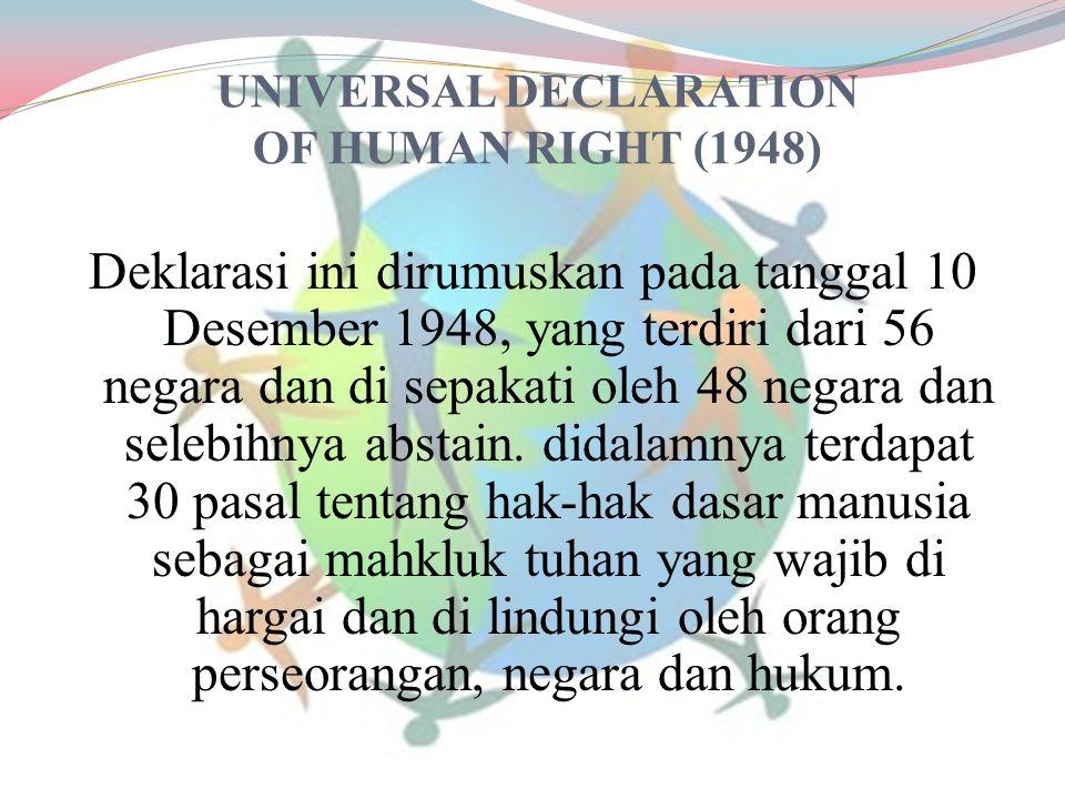 UNIVERSAL DECLARATION OF HUMAN RIGHT (1948) Deklarasi ini dirumuskan pada tanggal 10 Desember 1948, yang terdiri dari 56 negara dan di sepakati oleh 4