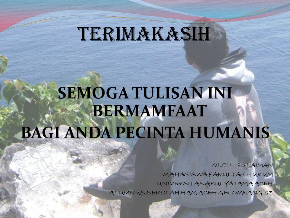 TERIMAKASIH SEMOGA TULISAN INI BERMAMFAAT BAGI ANDA PECINTA HUMANIS OLEH : SULAIMAN MAHASISWA FAKULTAS HUKUM UNIVERSITAS ABULYATAMA ACEH ALUMNUS SEKOL