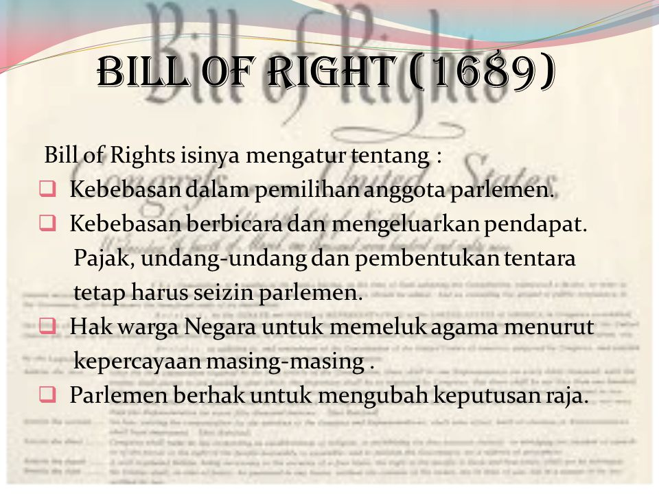 BILL OF RIGHT (1689) Bill of Rights isinya mengatur tentang :  Kebebasan dalam pemilihan anggota parlemen.  Kebebasan berbicara dan mengeluarkan pen