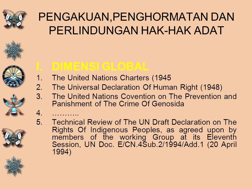 PENGAKUAN,PENGHORMATAN DAN PERLINDUNGAN HAK-HAK ADAT I.DIMENSI GLOBAL 1.The United Nations Charters (1945 2.The Universal Declaration Of Human Right (