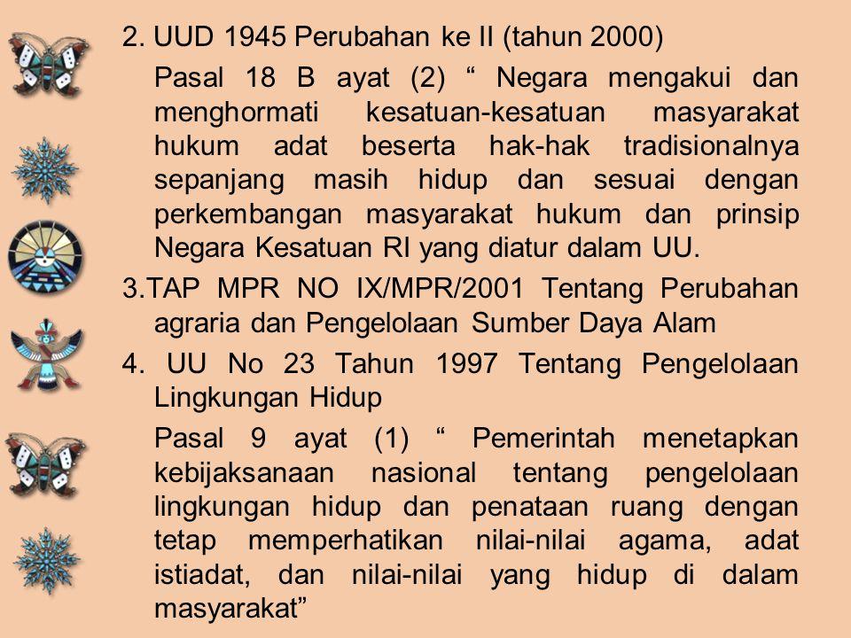 "2. UUD 1945 Perubahan ke II (tahun 2000) Pasal 18 B ayat (2) "" Negara mengakui dan menghormati kesatuan-kesatuan masyarakat hukum adat beserta hak-hak"