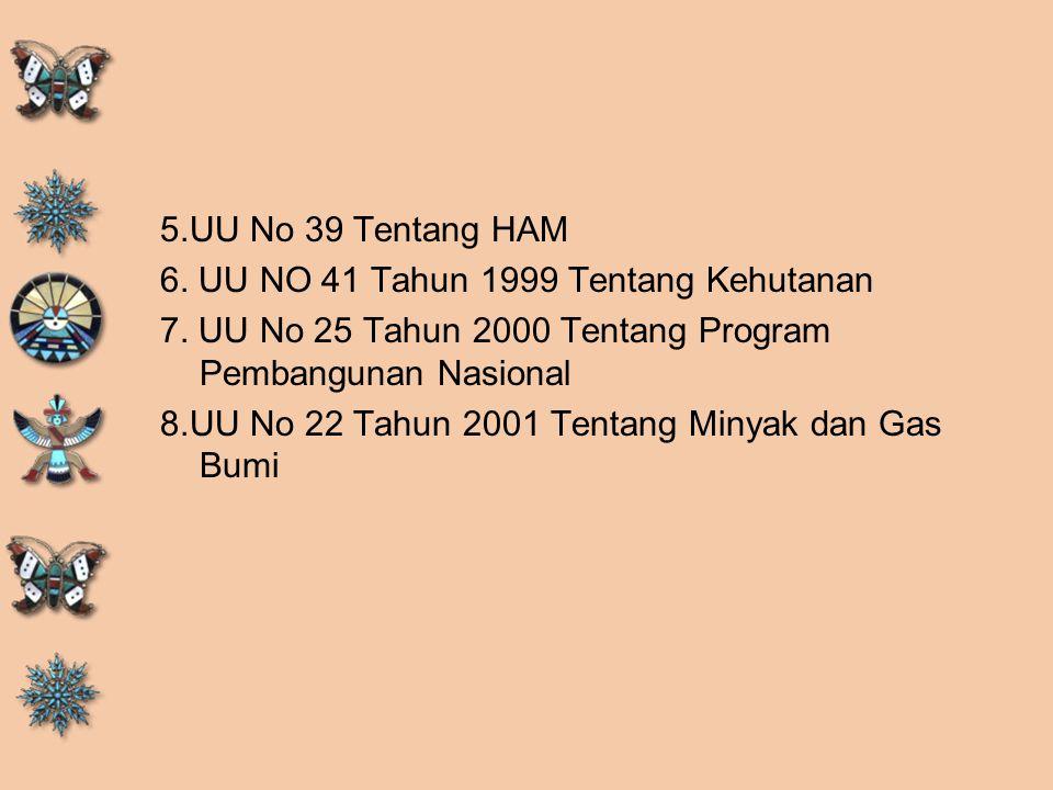 5.UU No 39 Tentang HAM 6. UU NO 41 Tahun 1999 Tentang Kehutanan 7. UU No 25 Tahun 2000 Tentang Program Pembangunan Nasional 8.UU No 22 Tahun 2001 Tent