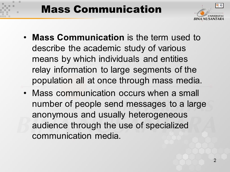 3 Mass Communication Mass Communication is the term used to describe the academic study of various means by which individuals and entities relay information to large segments of the population all at once through mass media.