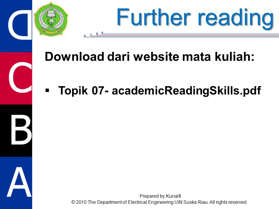 Download dari website mata kuliah:  Topik 07- academicReadingSkills.pdf Further reading Prepared by Kunaifi © 2010 The Department of Electrical Engineering UIN Suska Riau.