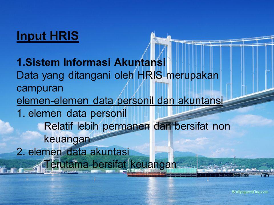 Input HRIS 1.Sistem Informasi Akuntansi Data yang ditangani oleh HRIS merupakan campuran elemen-elemen data personil dan akuntansi 1. elemen data pers