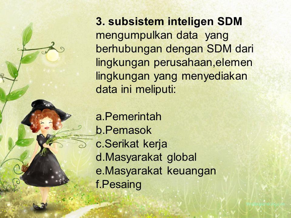 3. subsistem inteligen SDM mengumpulkan data yang berhubungan dengan SDM dari lingkungan perusahaan,elemen lingkungan yang menyediakan data ini melipu