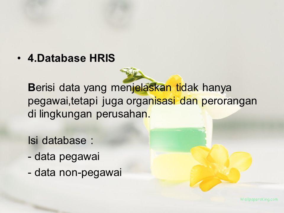 4.Database HRIS Berisi data yang menjelaskan tidak hanya pegawai,tetapi juga organisasi dan perorangan di lingkungan perusahan. Isi database : - data