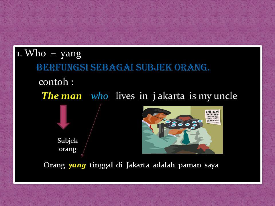 1. Who = yang berfungsi sebagai subjek orang. contoh : The man who lives in j akarta is my uncle 1. Who = yang berfungsi sebagai subjek orang. contoh