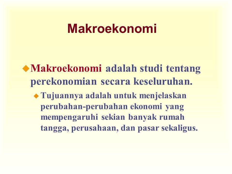 Makroekonomi u Makroekonomi adalah studi tentang perekonomian secara keseluruhan. u Tujuannya adalah untuk menjelaskan perubahan-perubahan ekonomi yan