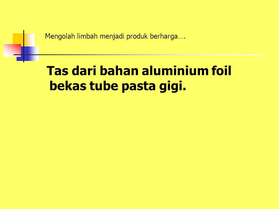 Tas dari bahan aluminium foil bekas tube pasta gigi. Mengolah limbah menjadi produk berharga….