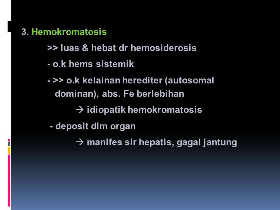 3. Hemokromatosis >> luas & hebat dr hemosiderosis - o.k hems sistemik - >> o.k kelainan herediter (autosomal dominan), abs. Fe berlebihan  idiopatik