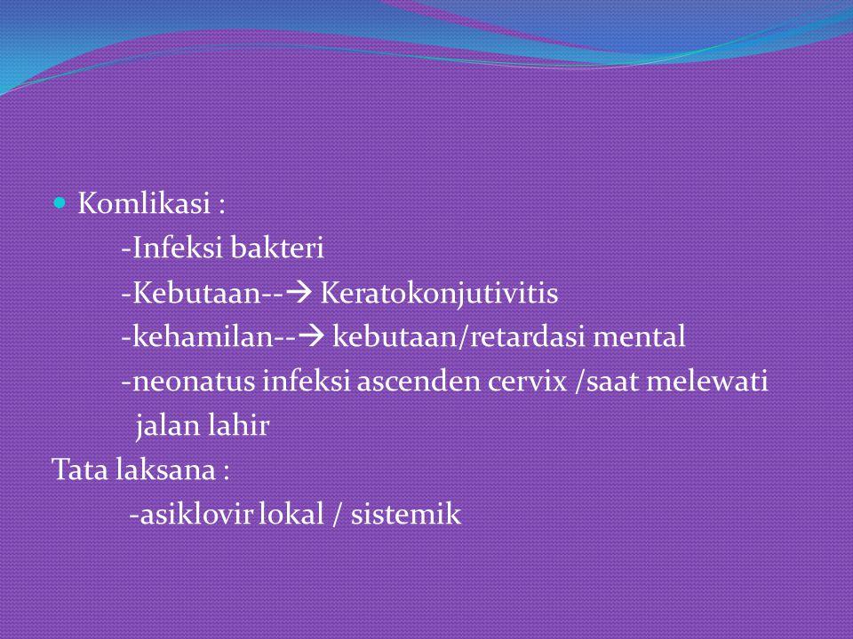Komlikasi : -Infeksi bakteri -Kebutaan--  Keratokonjutivitis -kehamilan--  kebutaan/retardasi mental -neonatus infeksi ascenden cervix /saat melewat