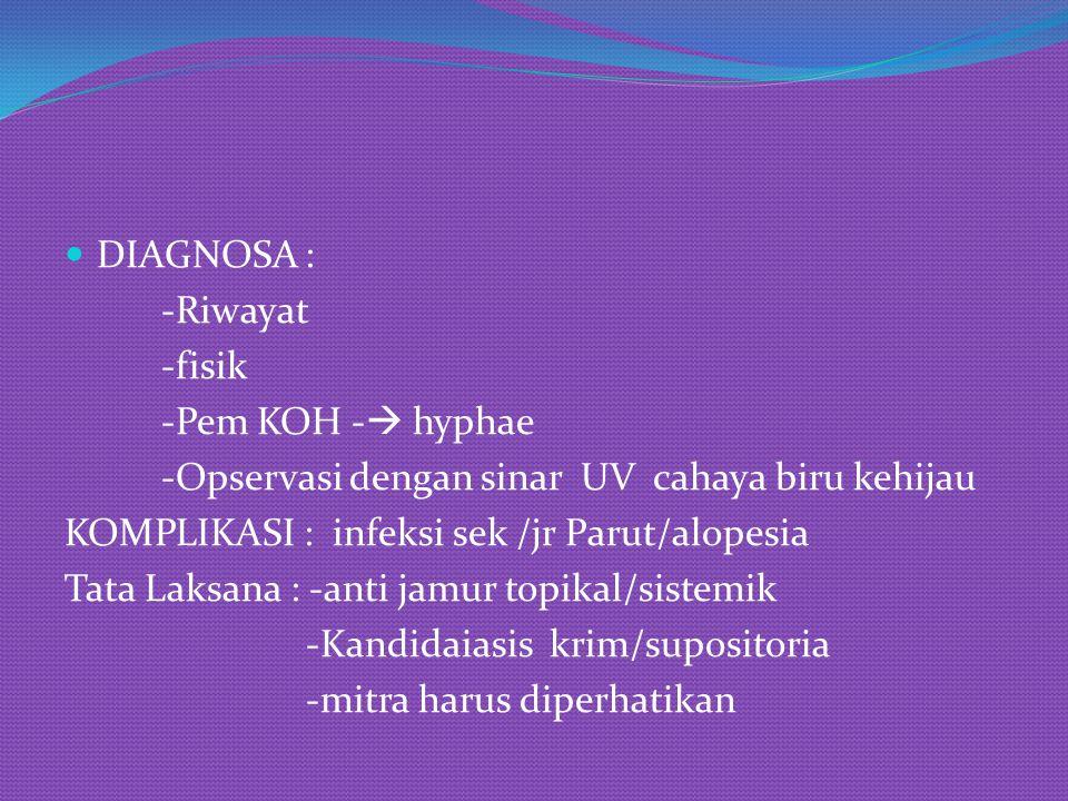 DIAGNOSA : -Riwayat -fisik -Pem KOH -  hyphae -Opservasi dengan sinar UV cahaya biru kehijau KOMPLIKASI : infeksi sek /jr Parut/alopesia Tata Laksana