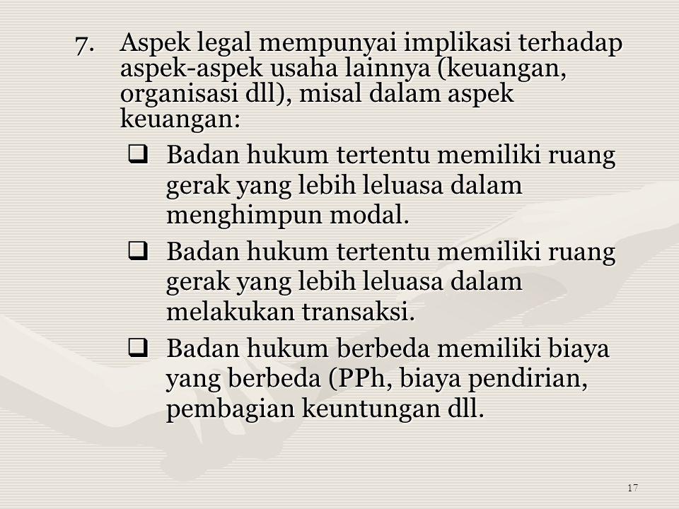 17 7.Aspek legal mempunyai implikasi terhadap aspek-aspek usaha lainnya (keuangan, organisasi dll), misal dalam aspek keuangan:  Badan hukum tertentu memiliki ruang gerak yang lebih leluasa dalam menghimpun modal.