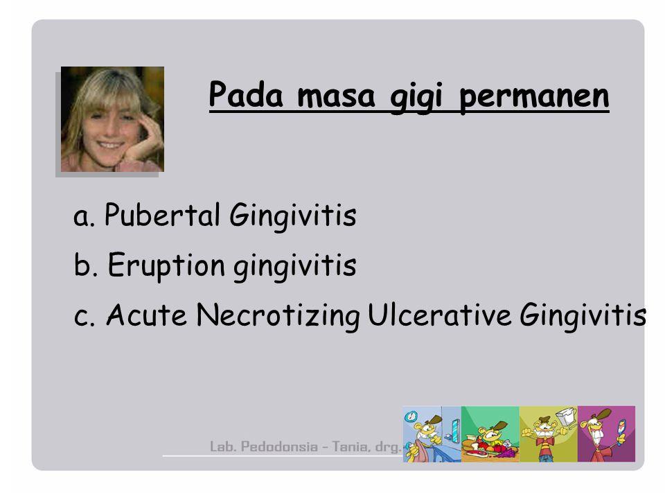 Pada masa gigi permanen a. Pubertal Gingivitis b. Eruption gingivitis c. Acute Necrotizing Ulcerative Gingivitis