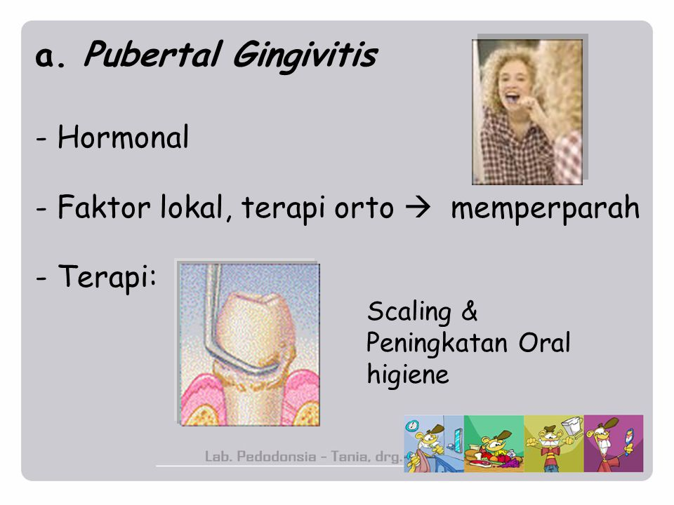 a. Pubertal Gingivitis - Hormonal - Faktor lokal, terapi orto  memperparah - Terapi: Scaling & Peningkatan Oral higiene