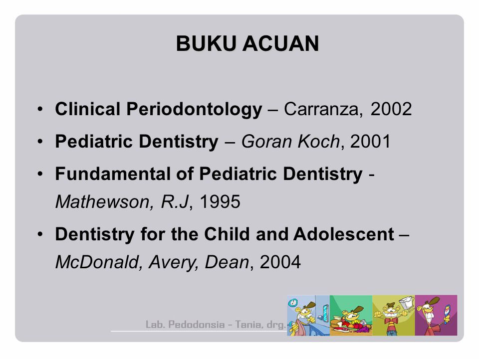 Clinical Periodontology – Carranza, 2002 Pediatric Dentistry – Goran Koch, 2001 Fundamental of Pediatric Dentistry - Mathewson, R.J, 1995 Dentistry for the Child and Adolescent – McDonald, Avery, Dean, 2004 BUKU ACUAN