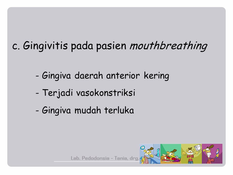 c. Gingivitis pada pasien mouthbreathing - Gingiva daerah anterior kering - Terjadi vasokonstriksi - Gingiva mudah terluka