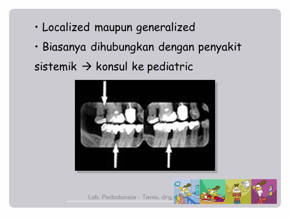 Localized maupun generalized Biasanya dihubungkan dengan penyakit sistemik  konsul ke pediatric