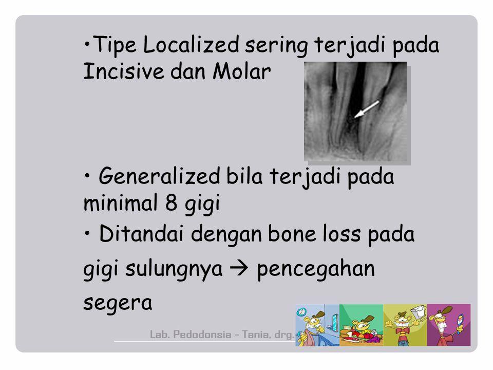 Tipe Localized sering terjadi pada Incisive dan Molar Generalized bila terjadi pada minimal 8 gigi Ditandai dengan bone loss pada gigi sulungnya  pen