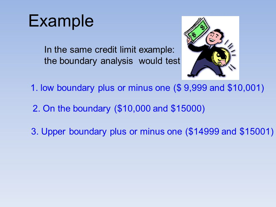 In the same credit limit example: the boundary analysis would test 1. low boundary plus or minus one ($ 9,999 and $10,001) 2. On the boundary ($10,000