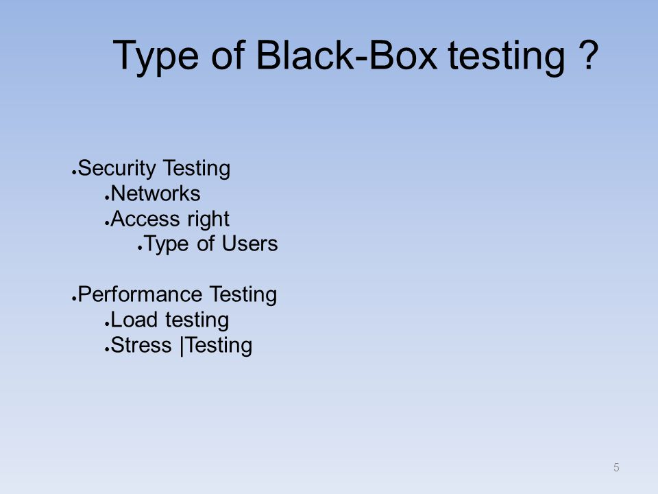 Type of Black-Box testing ? ● Security Testing ● Networks ● Access right ● Type of Users ● Performance Testing ● Load testing ● Stress |Testing 5