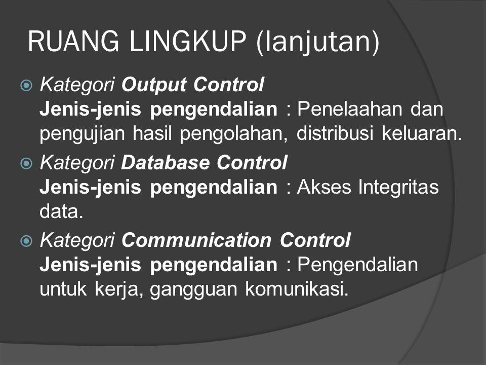 RUANG LINGKUP (lanjutan)  Kategori Output Control Jenis-jenis pengendalian : Penelaahan dan pengujian hasil pengolahan, distribusi keluaran.  Katego