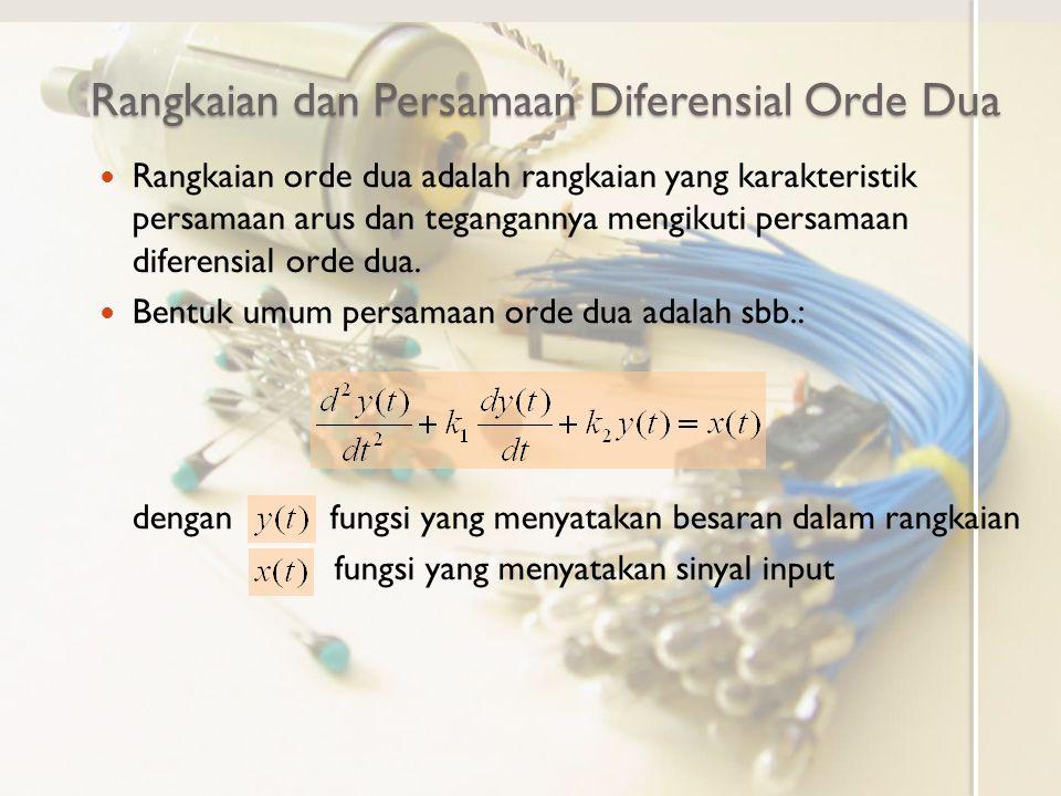 Rangkaian dan Persamaan Diferensial Orde Dua Rangkaian orde dua adalah rangkaian yang karakteristik persamaan arus dan tegangannya mengikuti persamaan