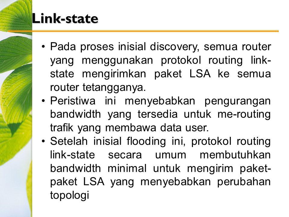 Link-state Pada proses inisial discovery, semua router yang menggunakan protokol routing link- state mengirimkan paket LSA ke semua router tetangganya.