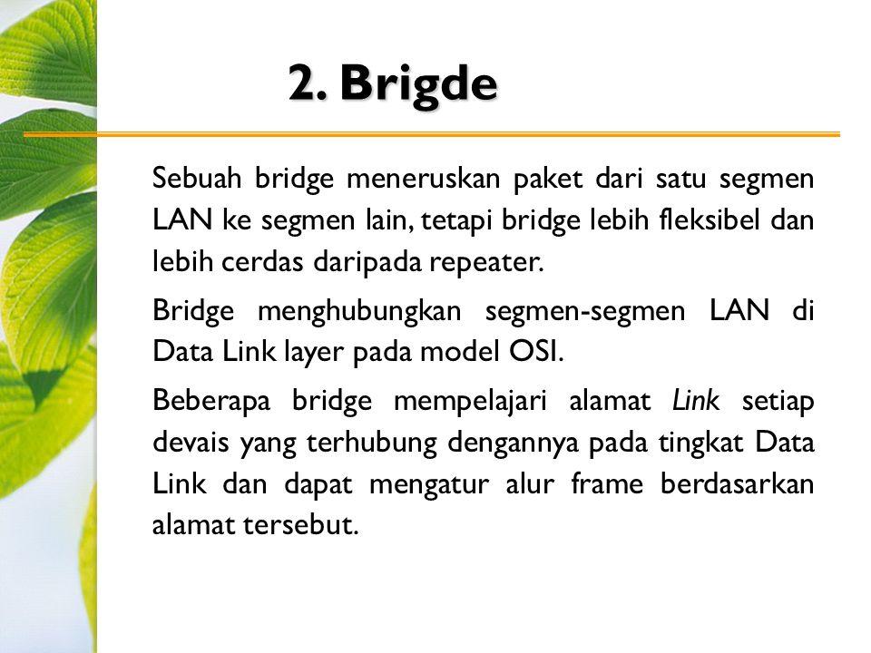 2. Brigde Sebuah bridge meneruskan paket dari satu segmen LAN ke segmen lain, tetapi bridge lebih fleksibel dan lebih cerdas daripada repeater. Bridge