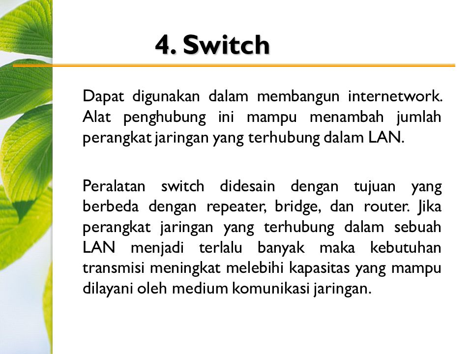 4. Switch Dapat digunakan dalam membangun internetwork. Alat penghubung ini mampu menambah jumlah perangkat jaringan yang terhubung dalam LAN. Peralat