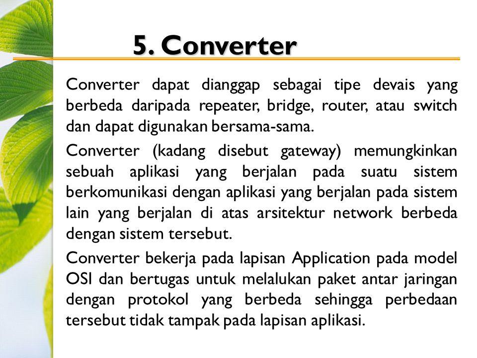 5. Converter Converter dapat dianggap sebagai tipe devais yang berbeda daripada repeater, bridge, router, atau switch dan dapat digunakan bersama-sama