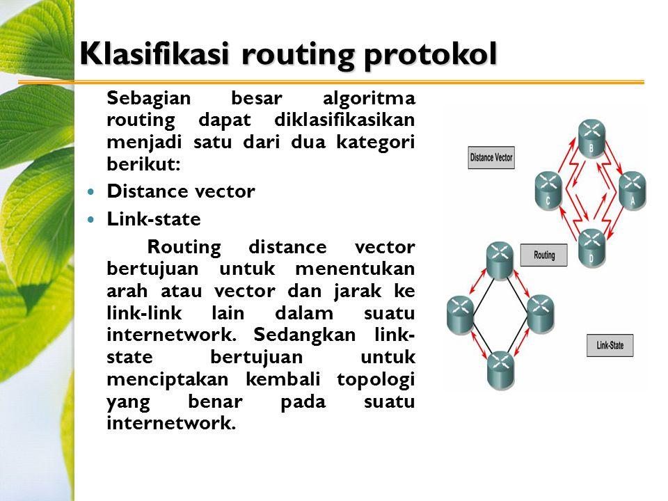 Klasifikasi routing protokol Sebagian besar algoritma routing dapat diklasifikasikan menjadi satu dari dua kategori berikut: Distance vector Link-state Routing distance vector bertujuan untuk menentukan arah atau vector dan jarak ke link-link lain dalam suatu internetwork.