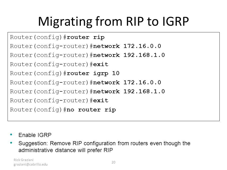 Rick Graziani graziani@cabrillo.edu 20 Migrating from RIP to IGRP Router(config)#router rip Router(config-router)#network 172.16.0.0 Router(config-rou