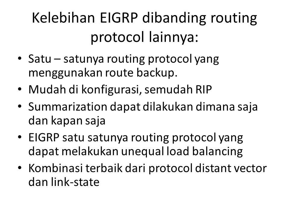 Kelebihan EIGRP dibanding routing protocol lainnya: Satu – satunya routing protocol yang menggunakan route backup. Mudah di konfigurasi, semudah RIP S