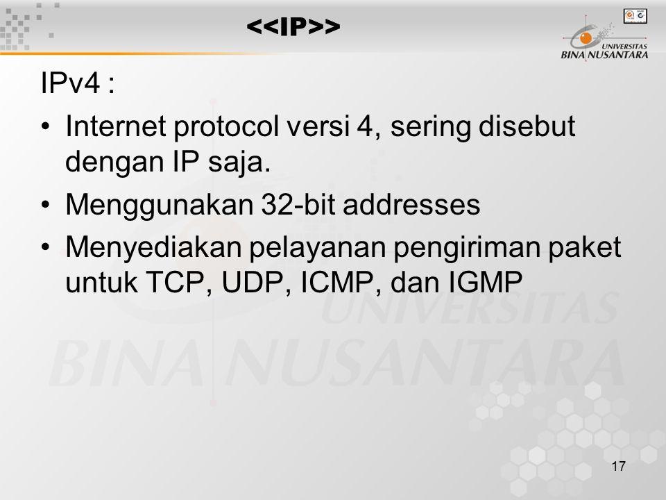 17 > IPv4 : Internet protocol versi 4, sering disebut dengan IP saja. Menggunakan 32-bit addresses Menyediakan pelayanan pengiriman paket untuk TCP, U