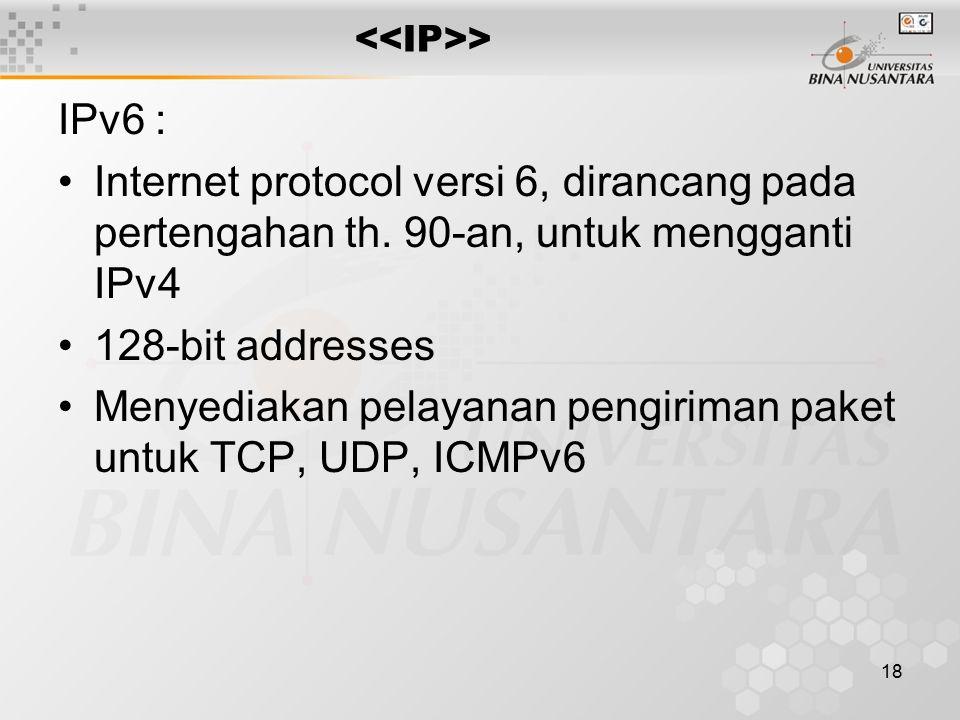 18 > IPv6 : Internet protocol versi 6, dirancang pada pertengahan th. 90-an, untuk mengganti IPv4 128-bit addresses Menyediakan pelayanan pengiriman p