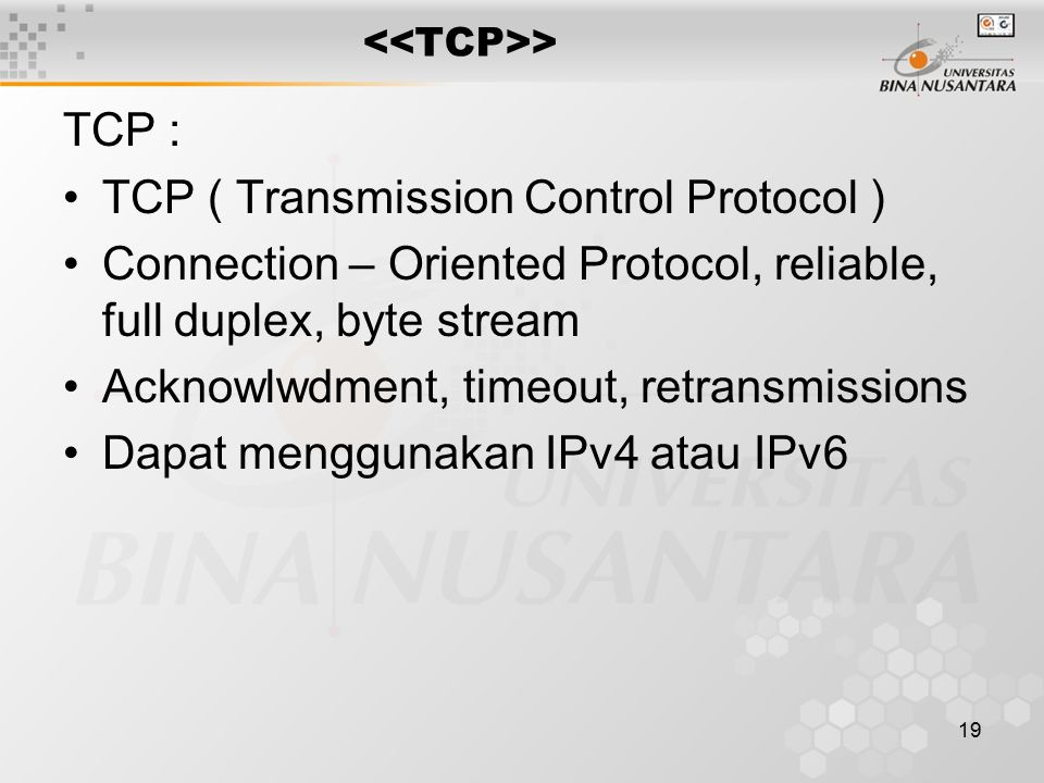 19 > TCP : TCP ( Transmission Control Protocol ) Connection – Oriented Protocol, reliable, full duplex, byte stream Acknowlwdment, timeout, retransmis