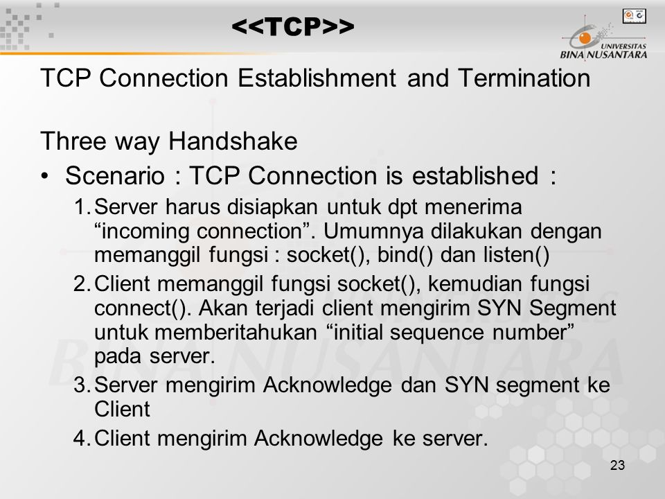 23 > TCP Connection Establishment and Termination Three way Handshake Scenario : TCP Connection is established : 1.Server harus disiapkan untuk dpt menerima incoming connection .